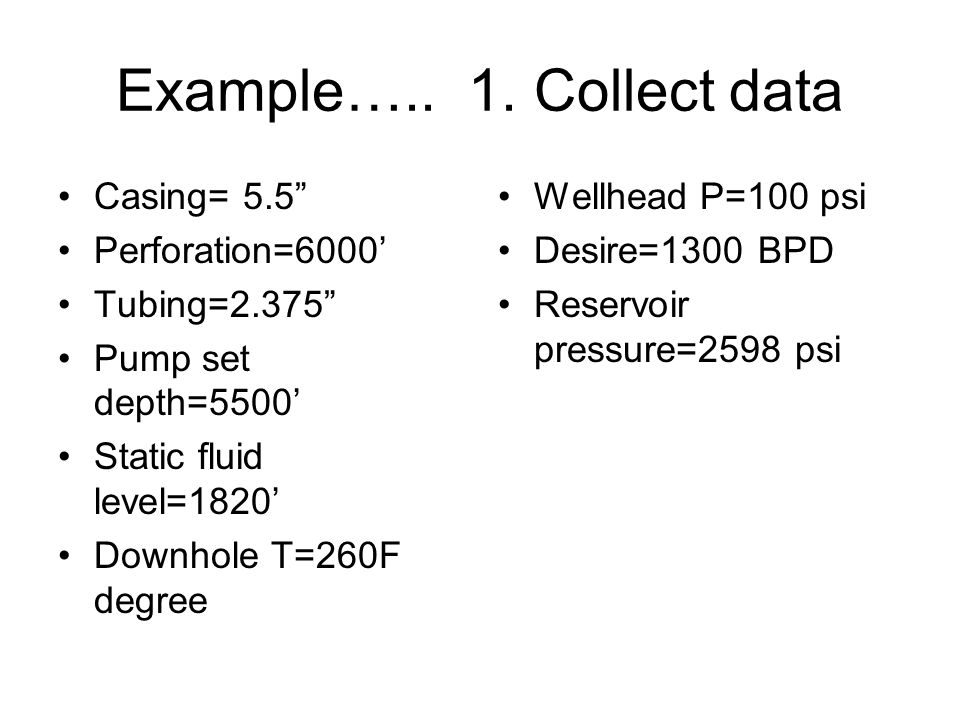 """Example….. 1. Collect data Casing= 5.5"""" Perforation=6000' Tubing=2.375"""" Pump set depth=5500' Static fluid level=1820' Downhole T=260F degree Wellhead"""