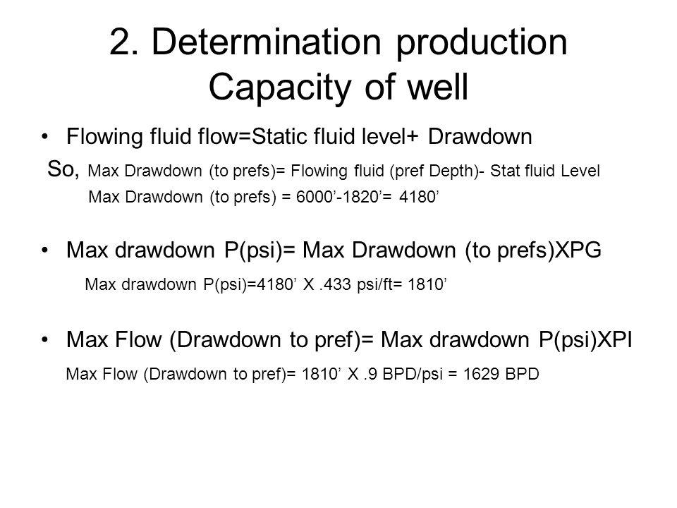 2. Determination production Capacity of well Flowing fluid flow=Static fluid level+ Drawdown So, Max Drawdown (to prefs)= Flowing fluid (pref Depth)-