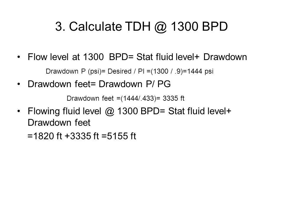 3. Calculate TDH @ 1300 BPD Flow level at 1300 BPD= Stat fluid level+ Drawdown Drawdown P (psi)= Desired / PI =(1300 /.9)=1444 psi Drawdown feet= Draw