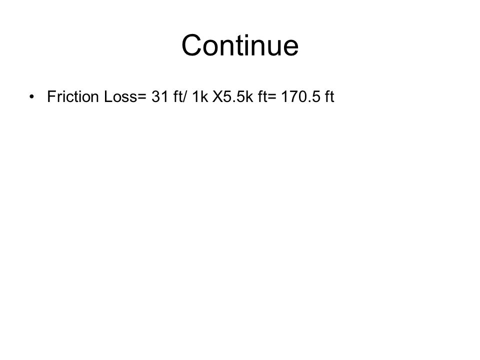 Continue Friction Loss= 31 ft/ 1k X5.5k ft= 170.5 ft