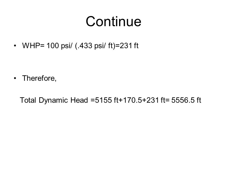 Continue WHP= 100 psi/ (.433 psi/ ft)=231 ft Therefore, Total Dynamic Head =5155 ft+170.5+231 ft= 5556.5 ft