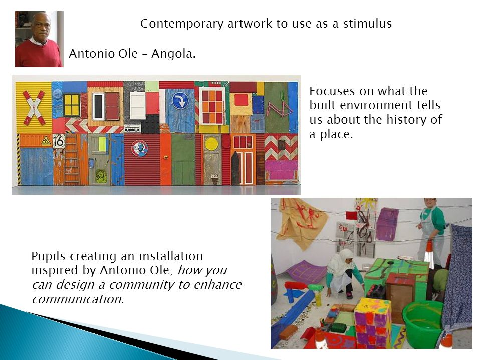 Contemporary artwork to use as a stimulus Pupils creating an installation inspired by Antonio Ole; how you can design a community to enhance communication.