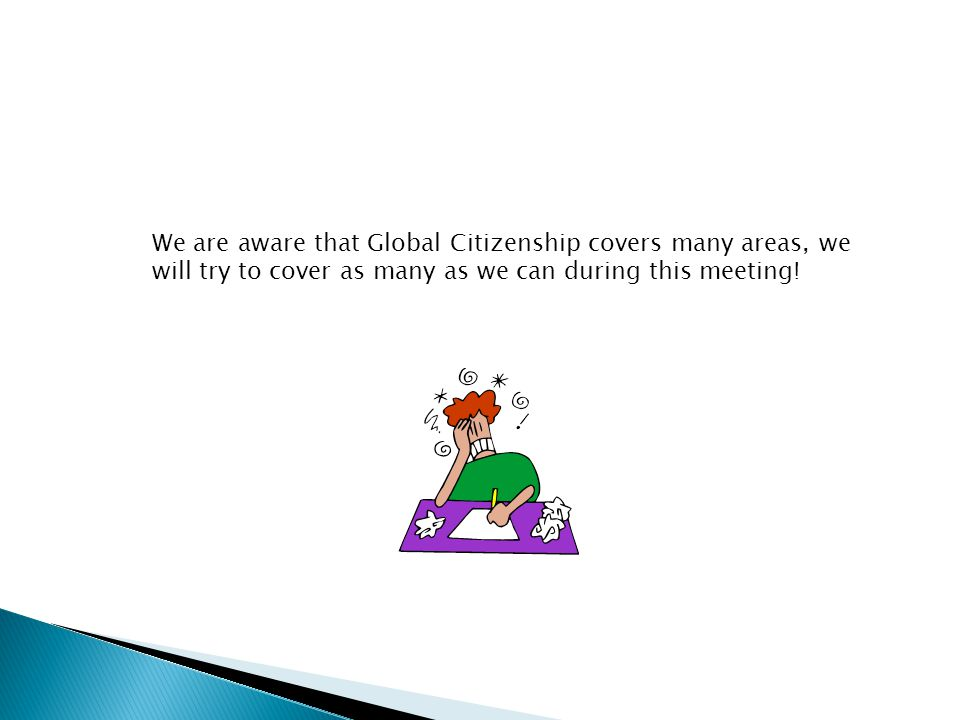 We are aware that Global Citizenship covers many areas, we will try to cover as many as we can during this meeting!