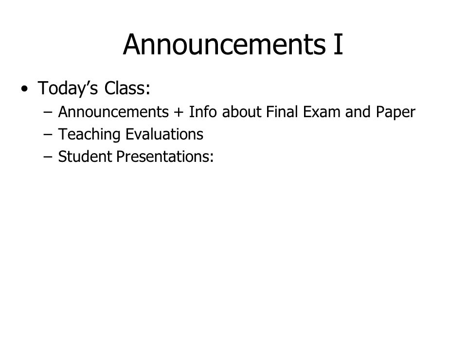 Announcements I Today's Class: –Announcements + Info about Final Exam and Paper –Teaching Evaluations –Student Presentations: