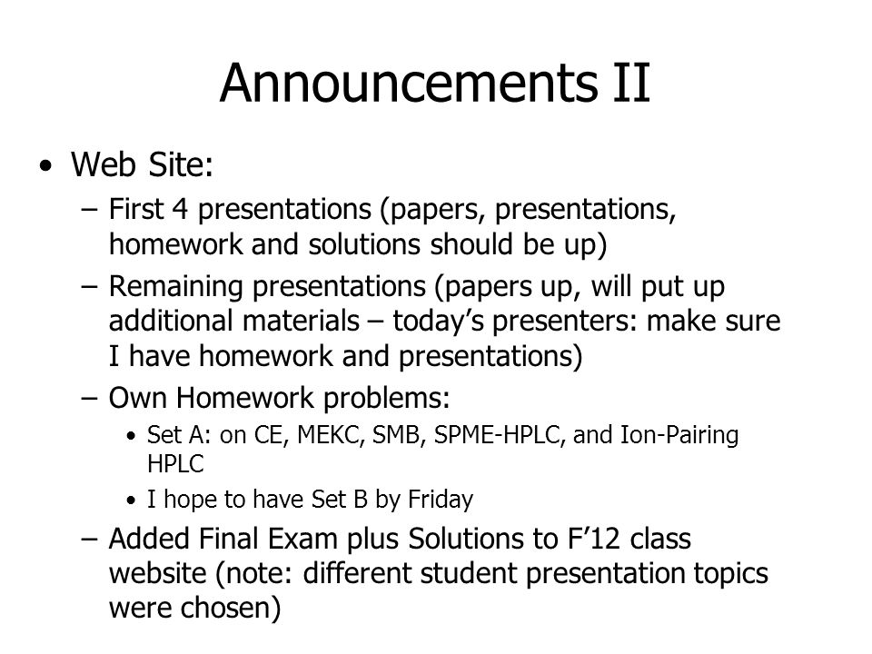 Announcements II Web Site: –First 4 presentations (papers, presentations, homework and solutions should be up) –Remaining presentations (papers up, will put up additional materials – today's presenters: make sure I have homework and presentations) –Own Homework problems: Set A: on CE, MEKC, SMB, SPME-HPLC, and Ion-Pairing HPLC I hope to have Set B by Friday –Added Final Exam plus Solutions to F'12 class website (note: different student presentation topics were chosen)