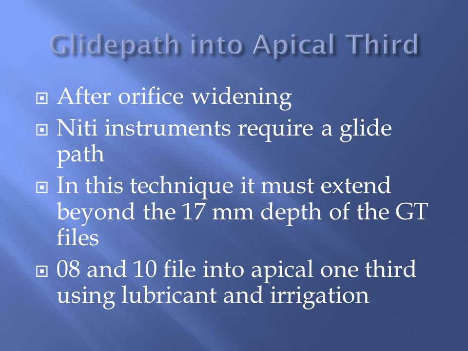  After orifice widening  Niti instruments require a glide path  In this technique it must extend beyond the 17 mm depth of the GT files  08 and 10 file into apical one third using lubricant and irrigation