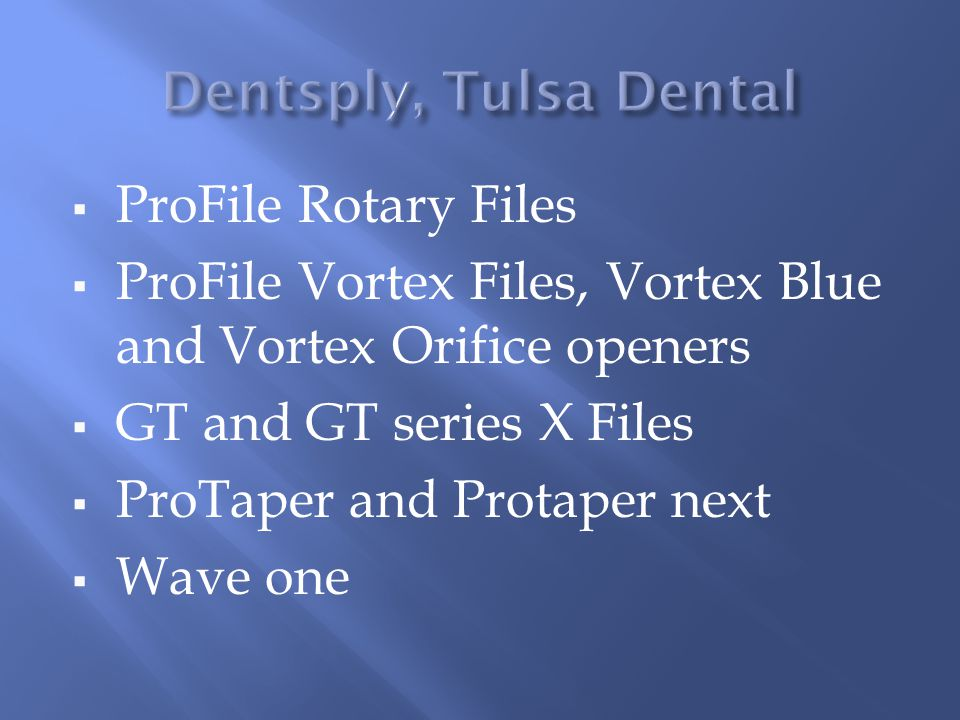  ProFile Rotary Files  ProFile Vortex Files, Vortex Blue and Vortex Orifice openers  GT and GT series X Files  ProTaper and Protaper next  Wave one