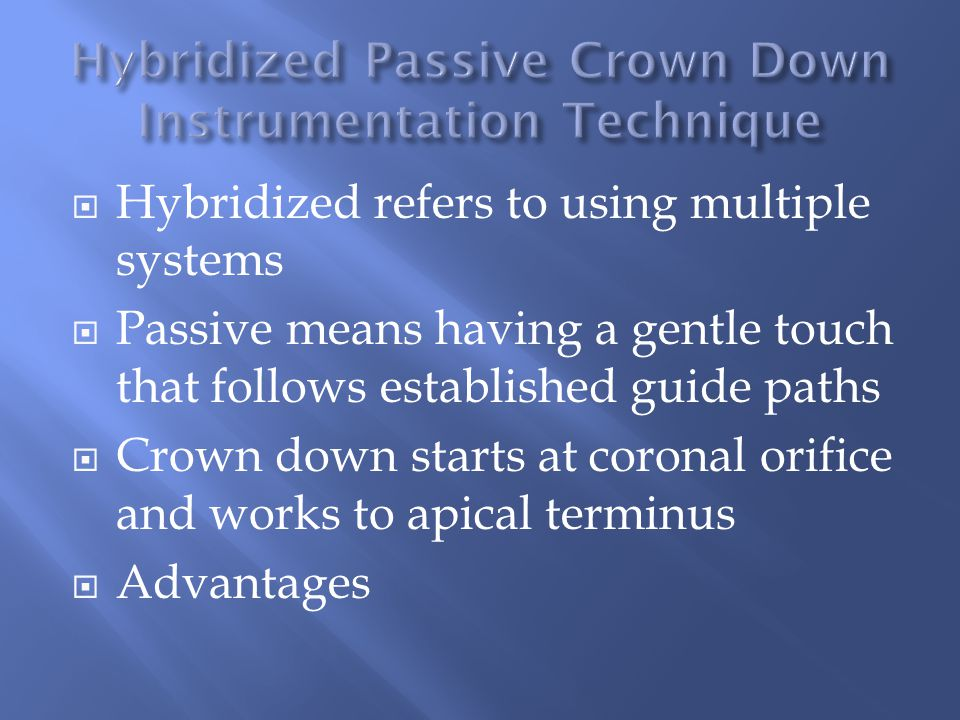  Hybridized refers to using multiple systems  Passive means having a gentle touch that follows established guide paths  Crown down starts at coronal orifice and works to apical terminus  Advantages