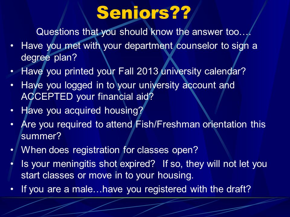 Seniors?? Questions that you should know the answer too…. Have you met with your department counselor to sign a degree plan? Have you printed your Fal