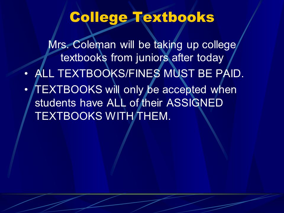 College Textbooks Mrs. Coleman will be taking up college textbooks from juniors after today ALL TEXTBOOKS/FINES MUST BE PAID. TEXTBOOKS will only be a