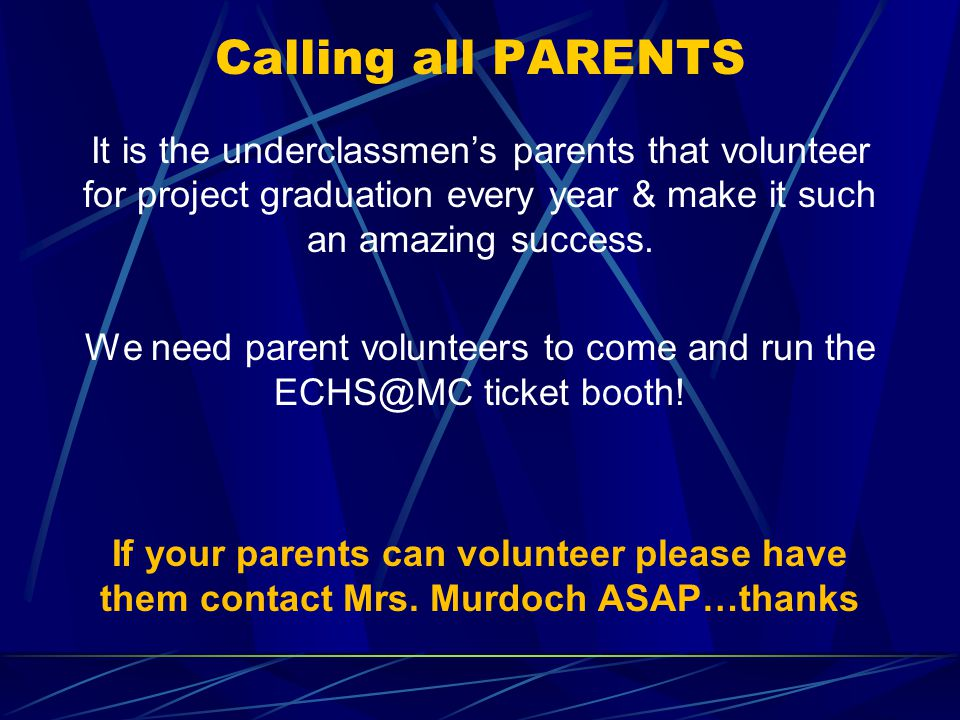 Calling all PARENTS It is the underclassmen's parents that volunteer for project graduation every year & make it such an amazing success.