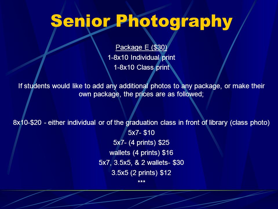 Senior Photography Package E ($30) 1-8x10 Individual print 1-8x10 Class print If students would like to add any additional photos to any package, or make their own package, the prices are as followed; 8x10-$20 - either individual or of the graduation class in front of library (class photo) 5x7- $10 5x7- (4 prints) $25 wallets (4 prints) $16 5x7, 3.5x5, & 2 wallets- $30 3.5x5 (2 prints) $12 ***