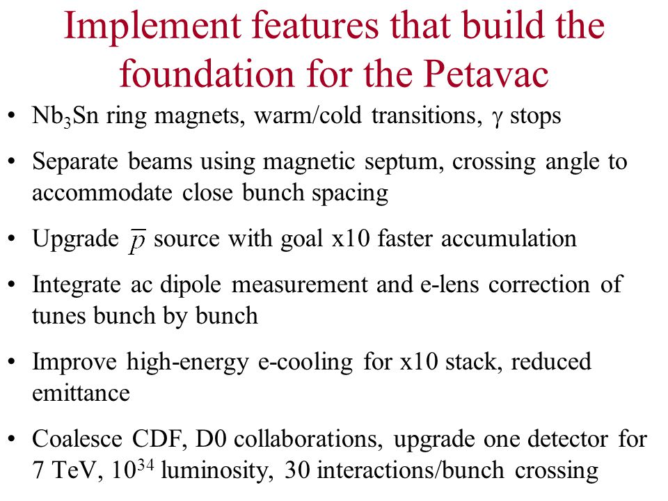 Implement features that build the foundation for the Petavac Nb 3 Sn ring magnets, warm/cold transitions,  stops Separate beams using magnetic septum, crossing angle to accommodate close bunch spacing Upgrade source with goal x10 faster accumulation Integrate ac dipole measurement and e-lens correction of tunes bunch by bunch Improve high-energy e-cooling for x10 stack, reduced emittance Coalesce CDF, D0 collaborations, upgrade one detector for 7 TeV, 10 34 luminosity, 30 interactions/bunch crossing