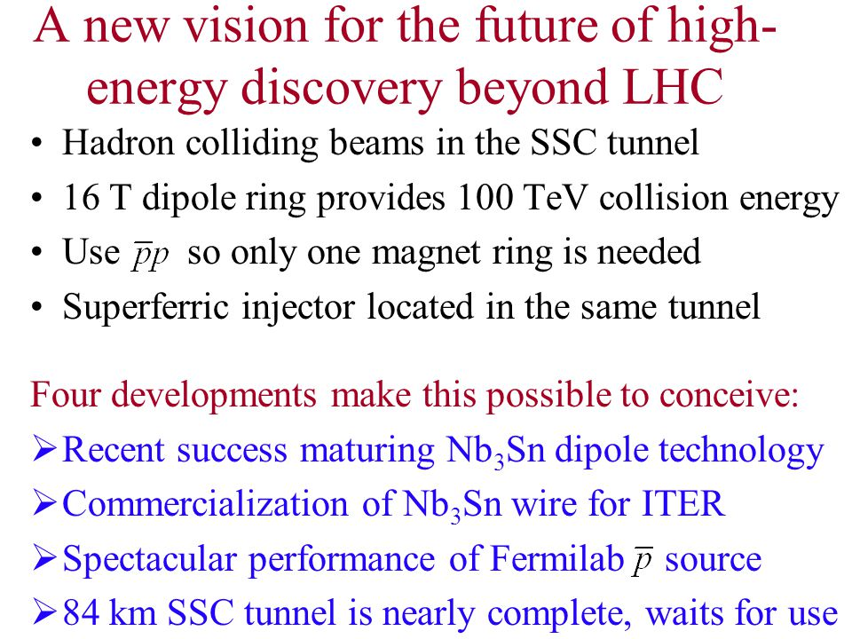 A new vision for the future of high- energy discovery beyond LHC Hadron colliding beams in the SSC tunnel 16 T dipole ring provides 100 TeV collision energy Use so only one magnet ring is needed Superferric injector located in the same tunnel Four developments make this possible to conceive:  Recent success maturing Nb 3 Sn dipole technology  Commercialization of Nb 3 Sn wire for ITER  Spectacular performance of Fermilab source  84 km SSC tunnel is nearly complete, waits for use