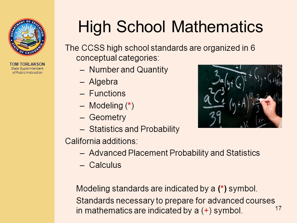 TOM TORLAKSON State Superintendent of Public Instruction High School Mathematics The CCSS high school standards are organized in 6 conceptual categories: –Number and Quantity –Algebra –Functions –Modeling (*) –Geometry –Statistics and Probability California additions: –Advanced Placement Probability and Statistics –Calculus Modeling standards are indicated by a (*) symbol.