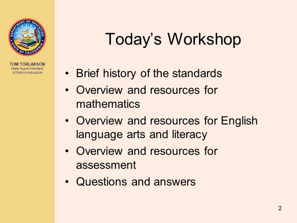 TOM TORLAKSON State Superintendent of Public Instruction Today's Workshop Brief history of the standards Overview and resources for mathematics Overview and resources for English language arts and literacy Overview and resources for assessment Questions and answers 2