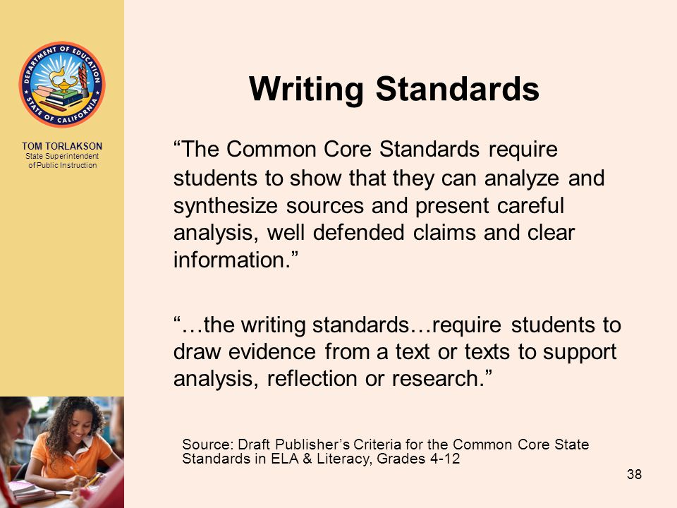 TOM TORLAKSON State Superintendent of Public Instruction Writing Standards The Common Core Standards require students to show that they can analyze and synthesize sources and present careful analysis, well defended claims and clear information. …the writing standards…require students to draw evidence from a text or texts to support analysis, reflection or research. Source: Draft Publisher's Criteria for the Common Core State Standards in ELA & Literacy, Grades 4-12 38