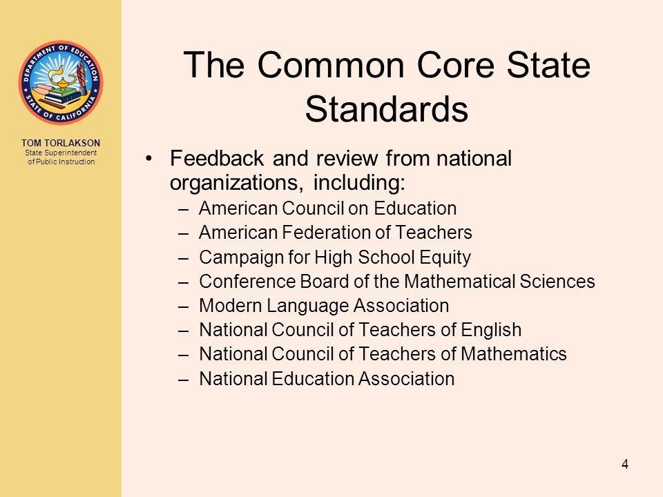 TOM TORLAKSON State Superintendent of Public Instruction The Common Core State Standards Feedback and review from national organizations, including: –American Council on Education –American Federation of Teachers –Campaign for High School Equity –Conference Board of the Mathematical Sciences –Modern Language Association –National Council of Teachers of English –National Council of Teachers of Mathematics –National Education Association 4