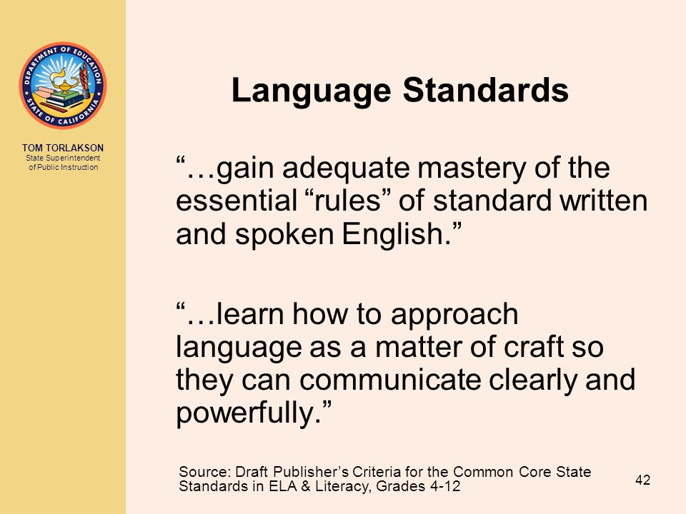 TOM TORLAKSON State Superintendent of Public Instruction Language Standards …gain adequate mastery of the essential rules of standard written and spoken English. …learn how to approach language as a matter of craft so they can communicate clearly and powerfully. Source: Draft Publisher's Criteria for the Common Core State Standards in ELA & Literacy, Grades 4-12 42