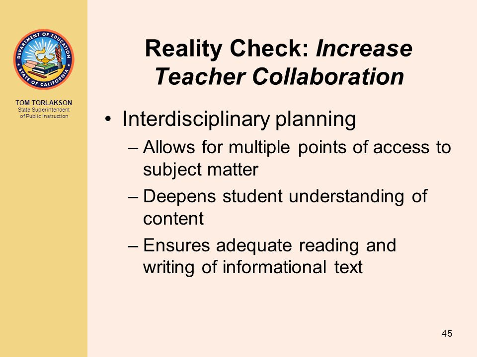 TOM TORLAKSON State Superintendent of Public Instruction Reality Check: Increase Teacher Collaboration Interdisciplinary planning –Allows for multiple points of access to subject matter –Deepens student understanding of content –Ensures adequate reading and writing of informational text 45