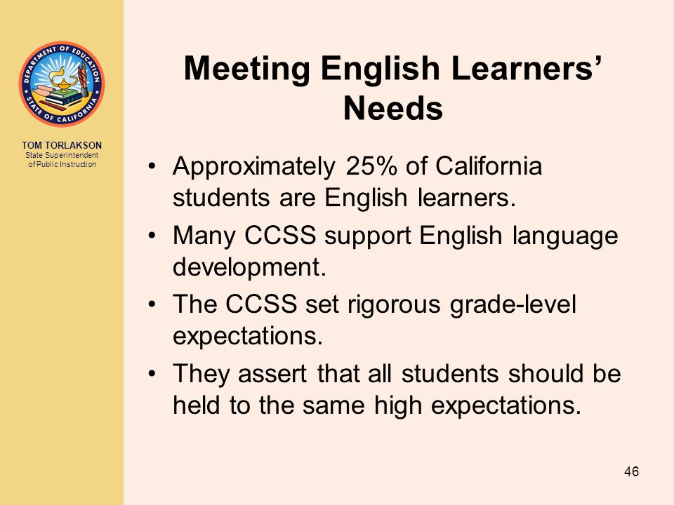 TOM TORLAKSON State Superintendent of Public Instruction Meeting English Learners' Needs Approximately 25% of California students are English learners.