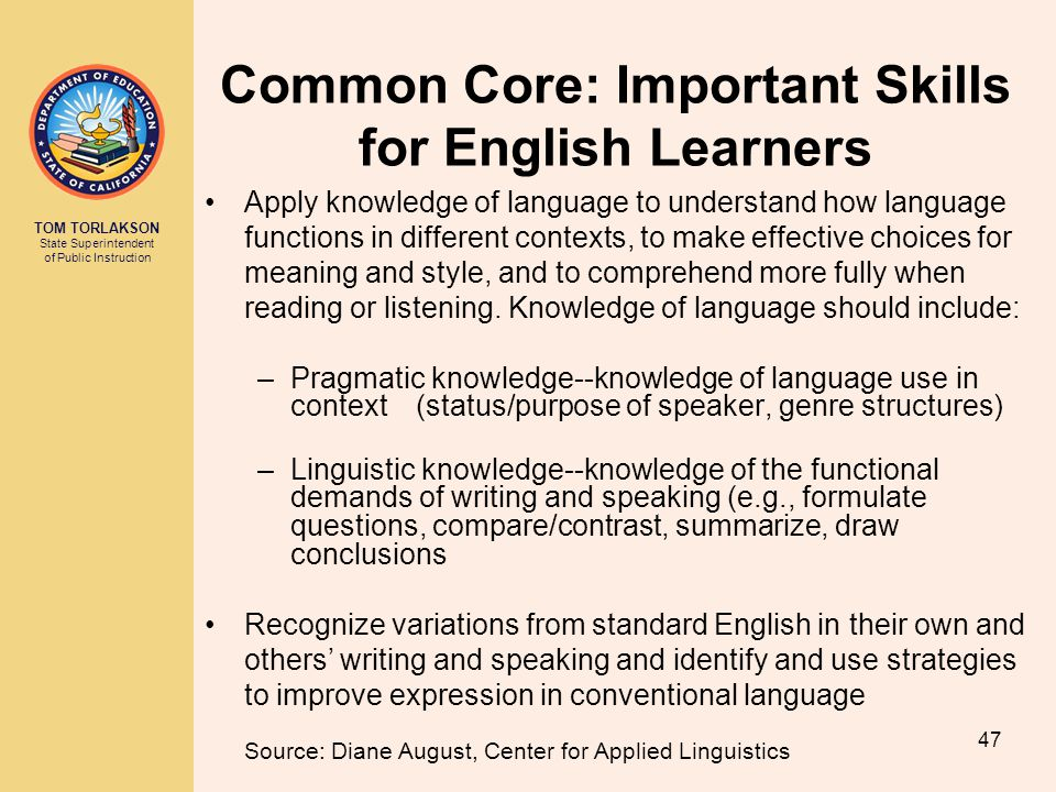 TOM TORLAKSON State Superintendent of Public Instruction Common Core: Important Skills for English Learners Apply knowledge of language to understand how language functions in different contexts, to make effective choices for meaning and style, and to comprehend more fully when reading or listening.