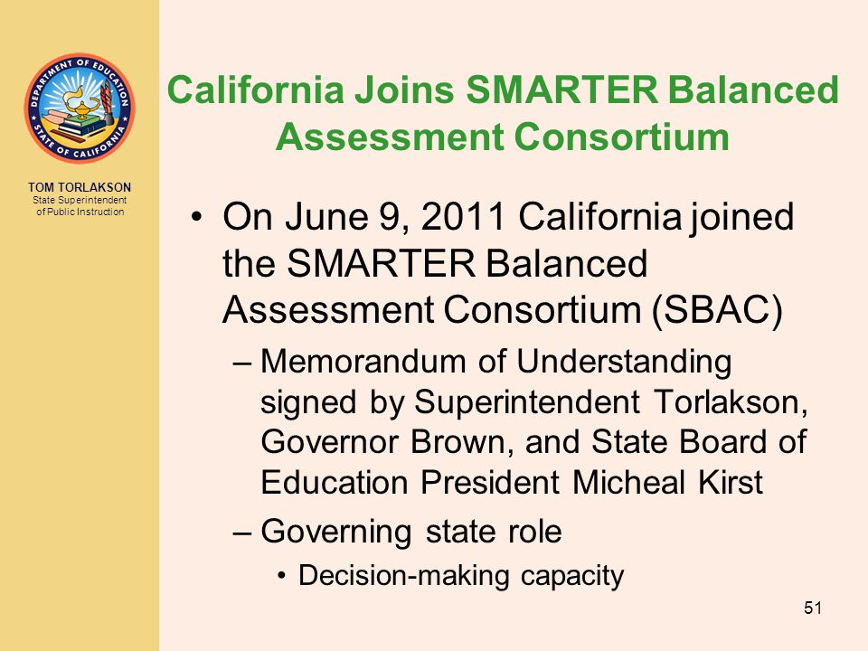 TOM TORLAKSON State Superintendent of Public Instruction California Joins SMARTER Balanced Assessment Consortium On June 9, 2011 California joined the SMARTER Balanced Assessment Consortium (SBAC) –Memorandum of Understanding signed by Superintendent Torlakson, Governor Brown, and State Board of Education President Micheal Kirst –Governing state role Decision-making capacity 51