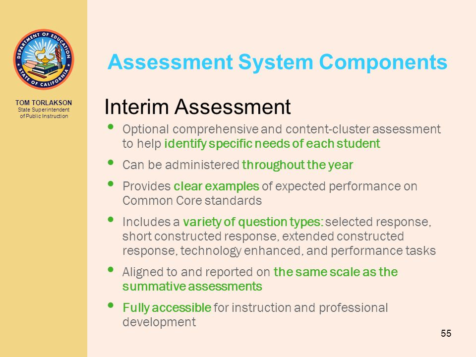 TOM TORLAKSON State Superintendent of Public Instruction Assessment System Components Interim Assessment Optional comprehensive and content-cluster assessment to help identify specific needs of each student Can be administered throughout the year Provides clear examples of expected performance on Common Core standards Includes a variety of question types: selected response, short constructed response, extended constructed response, technology enhanced, and performance tasks Aligned to and reported on the same scale as the summative assessments Fully accessible for instruction and professional development 55