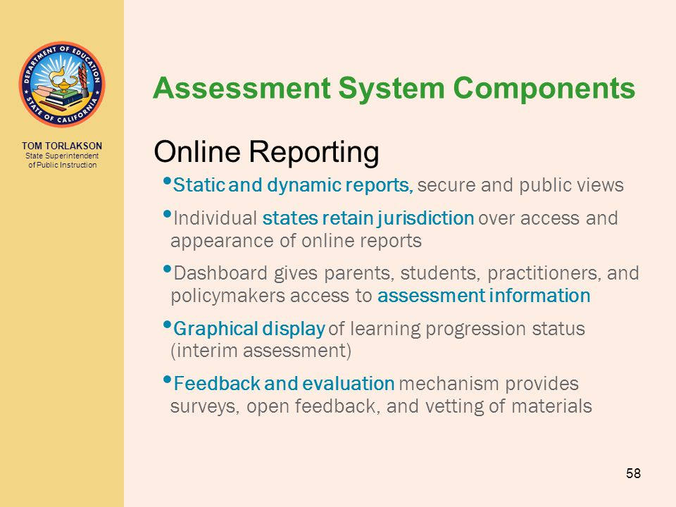 TOM TORLAKSON State Superintendent of Public Instruction Assessment System Components Online Reporting Static and dynamic reports, secure and public views Individual states retain jurisdiction over access and appearance of online reports Dashboard gives parents, students, practitioners, and policymakers access to assessment information Graphical display of learning progression status (interim assessment) Feedback and evaluation mechanism provides surveys, open feedback, and vetting of materials 58