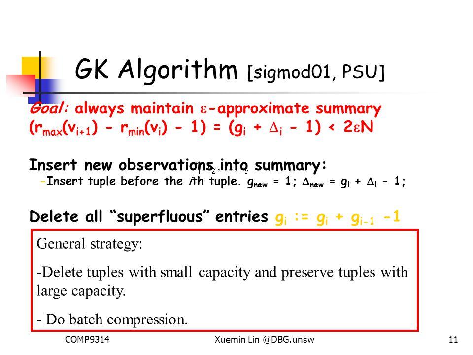 COMP9314Xuemin Lin @DBG.unsw11 GK Algorithm [sigmod01, PSU] Goal: always maintain  -approximate summary (r max (v i+1 ) - r min (v i ) - 1) = (g i +  i - 1) < 2  N Insert new observations into summary: -Insert tuple before the ith tuple.
