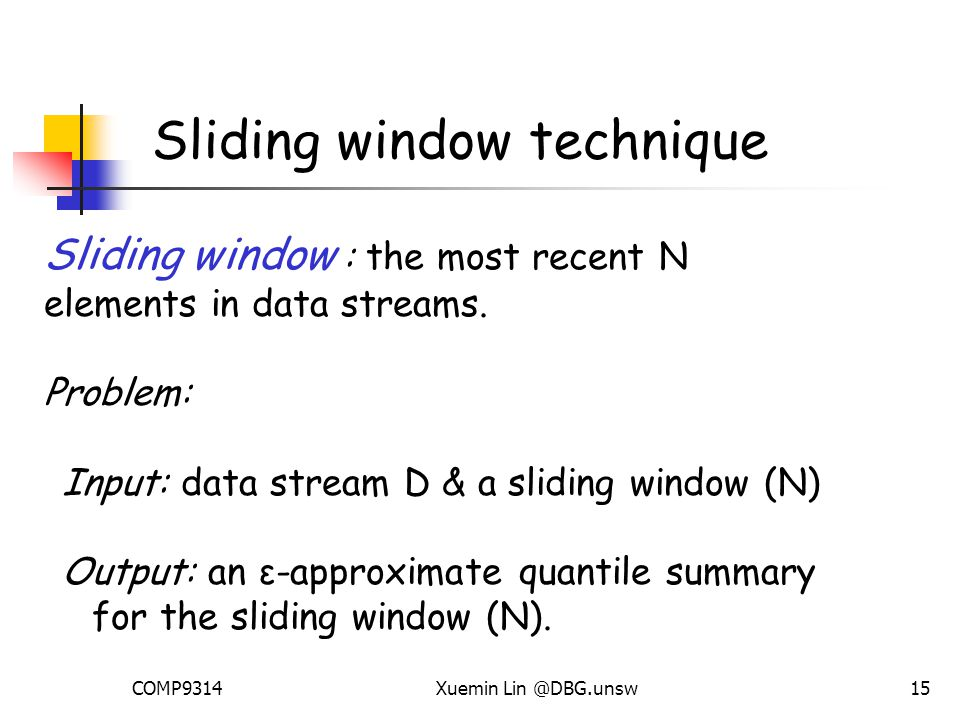 COMP9314Xuemin Lin @DBG.unsw15 Sliding window technique Sliding window : the most recent N elements in data streams.