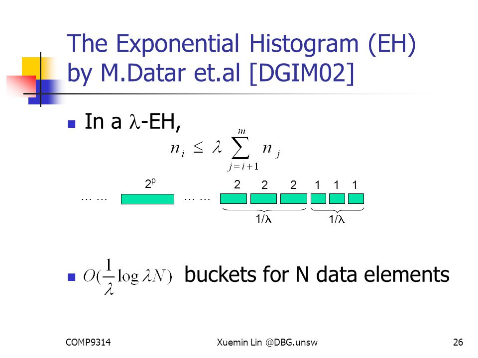 COMP9314Xuemin Lin @DBG.unsw26 The Exponential Histogram (EH) by M.Datar et.al [DGIM02] In a -EH, buckets for N data elements … 2p2p 1 1 122 2 1/