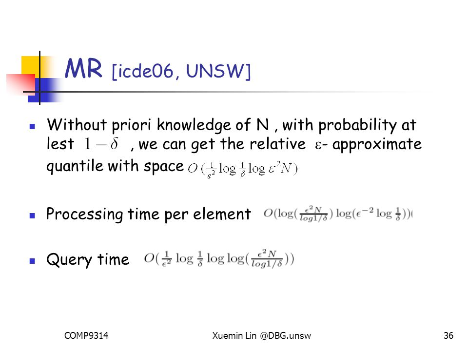COMP9314Xuemin Lin @DBG.unsw36 Without priori knowledge of N, with probability at lest, we can get the relative  - approximate quantile with space Processing time per element Query time MR [icde06, UNSW]