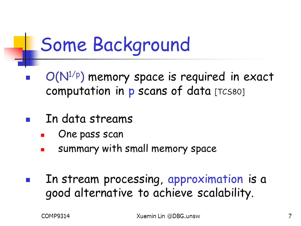 COMP9314Xuemin Lin @DBG.unsw7 Some Background O(N 1/p ) memory space is required in exact computation in p scans of data [TCS80] In data streams One pass scan summary with small memory space In stream processing, approximation is a good alternative to achieve scalability.