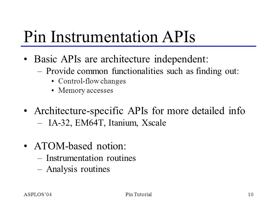 ASPLOS'0410Pin Tutorial Pin Instrumentation APIs Basic APIs are architecture independent: –Provide common functionalities such as finding out: Control-flow changes Memory accesses Architecture-specific APIs for more detailed info – IA-32, EM64T, Itanium, Xscale ATOM-based notion: –Instrumentation routines –Analysis routines