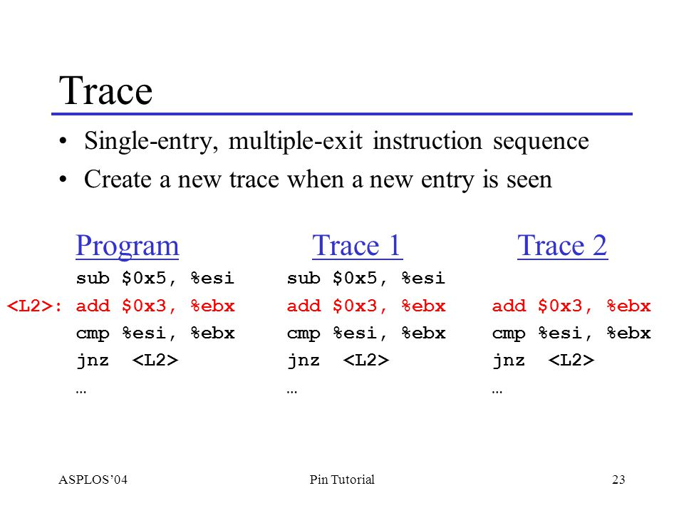 ASPLOS'0423Pin Tutorial Trace Single-entry, multiple-exit instruction sequence Create a new trace when a new entry is seen Program sub $0x5, %esi :add $0x3, %ebx cmp %esi, %ebx jnz … Trace 1 sub $0x5, %esi add $0x3, %ebx cmp %esi, %ebx jnz … Trace 2 add $0x3, %ebx cmp %esi, %ebx jnz …