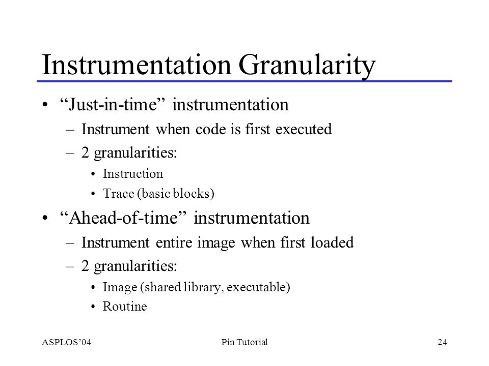 ASPLOS'0424Pin Tutorial Instrumentation Granularity Just-in-time instrumentation –Instrument when code is first executed –2 granularities: Instruction Trace (basic blocks) Ahead-of-time instrumentation –Instrument entire image when first loaded –2 granularities: Image (shared library, executable) Routine