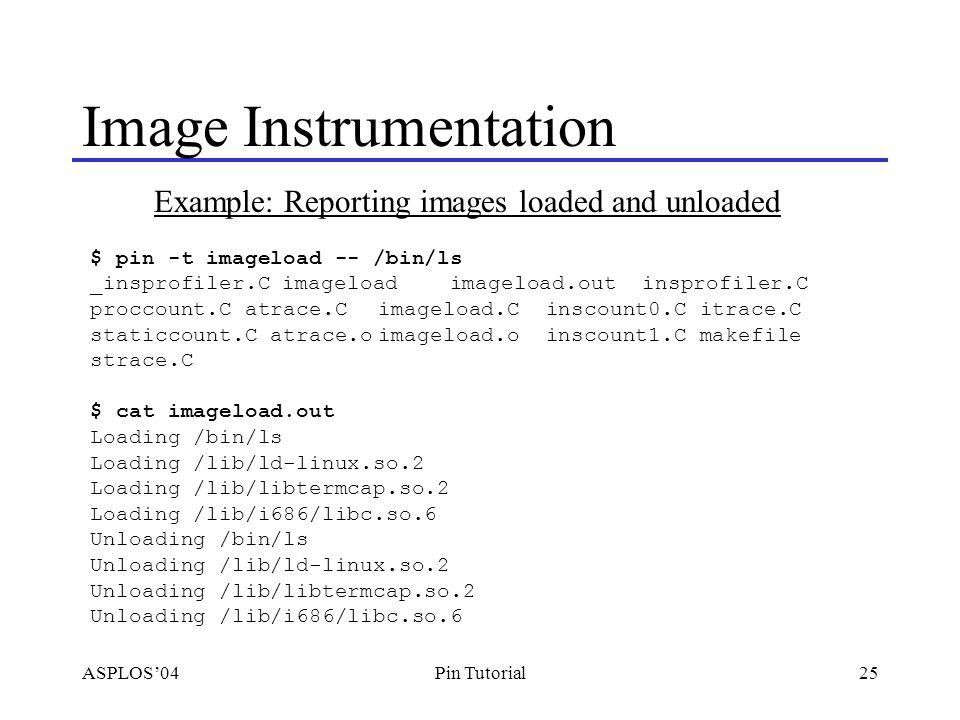 ASPLOS'0425Pin Tutorial Image Instrumentation $ pin -t imageload -- /bin/ls _insprofiler.Cimageload imageload.out insprofiler.C proccount.C atrace.Cimageload.C inscount0.C itrace.C staticcount.C atrace.oimageload.o inscount1.C makefile strace.C $ cat imageload.out Loading /bin/ls Loading /lib/ld-linux.so.2 Loading /lib/libtermcap.so.2 Loading /lib/i686/libc.so.6 Unloading /bin/ls Unloading /lib/ld-linux.so.2 Unloading /lib/libtermcap.so.2 Unloading /lib/i686/libc.so.6 Example: Reporting images loaded and unloaded