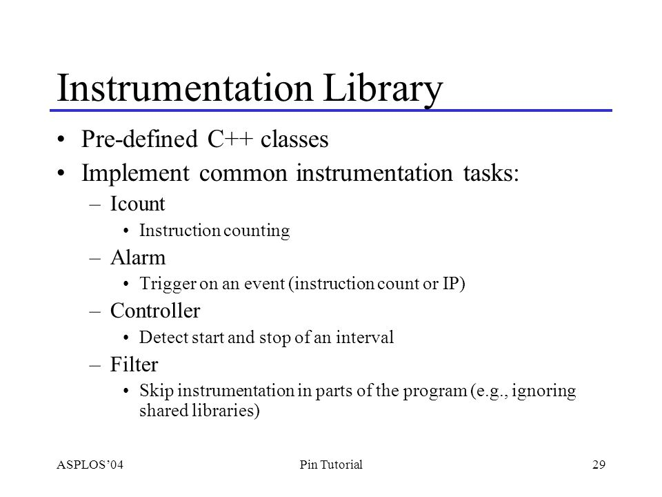 ASPLOS'0429Pin Tutorial Instrumentation Library Pre-defined C++ classes Implement common instrumentation tasks: –Icount Instruction counting –Alarm Trigger on an event (instruction count or IP) –Controller Detect start and stop of an interval –Filter Skip instrumentation in parts of the program (e.g., ignoring shared libraries)