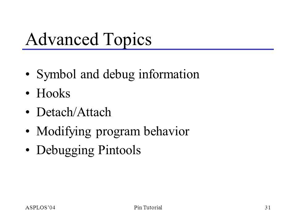 ASPLOS'0431Pin Tutorial Advanced Topics Symbol and debug information Hooks Detach/Attach Modifying program behavior Debugging Pintools