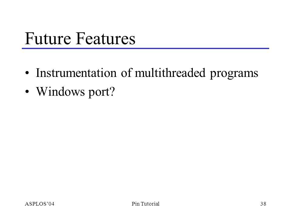 ASPLOS'0438Pin Tutorial Future Features Instrumentation of multithreaded programs Windows port
