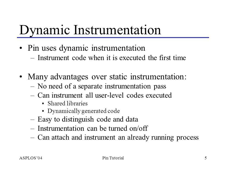 ASPLOS'045Pin Tutorial Dynamic Instrumentation Pin uses dynamic instrumentation –Instrument code when it is executed the first time Many advantages over static instrumentation: –No need of a separate instrumentation pass –Can instrument all user-level codes executed Shared libraries Dynamically generated code –Easy to distinguish code and data –Instrumentation can be turned on/off –Can attach and instrument an already running process