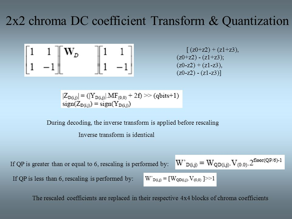 2x2 chroma DC coefficient Transform & Quantization Inverse transform is identical During decoding, the inverse transform is applied before rescaling If QP is greater than or equal to 6, rescaling is performed by: If QP is less than 6, rescaling is performed by: The rescaled coefficients are replaced in their respective 4x4 blocks of chroma coefficients [ (z0+z2) + (z1+z3), (z0+z2) - (z1+z3); (z0-z2) + (z1-z3), (z0-z2) - (z1-z3)]