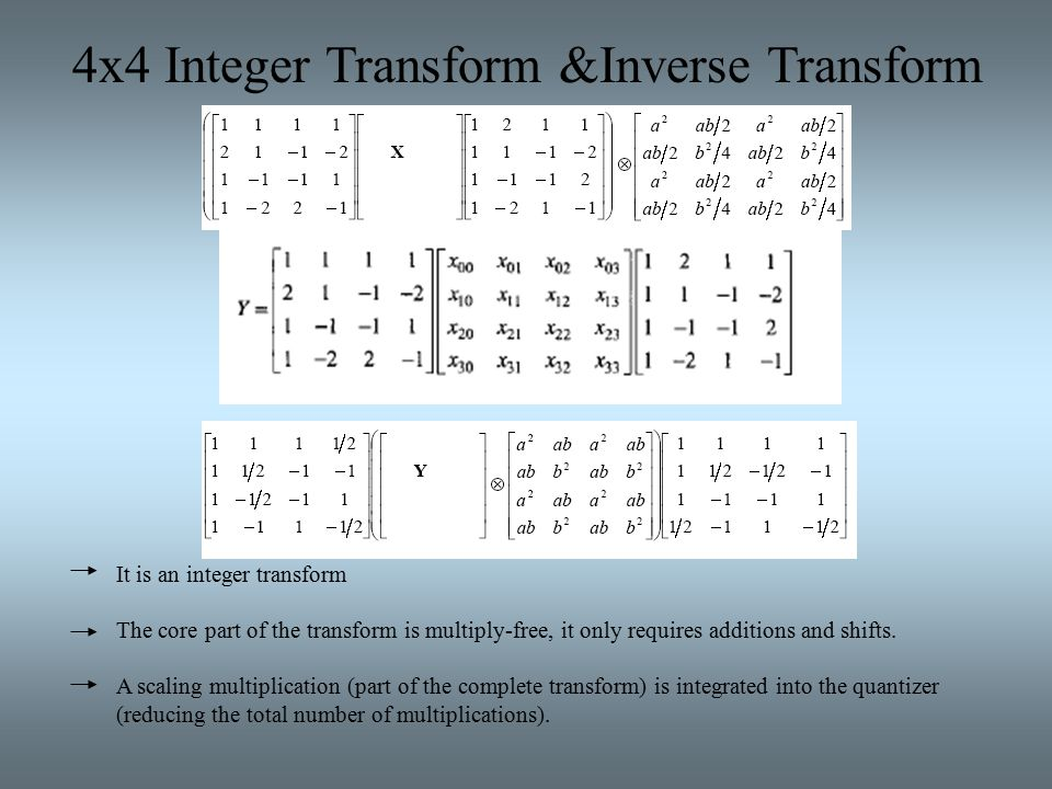4x4 Integer Transform &Inverse Transform It is an integer transform The core part of the transform is multiply-free, it only requires additions and shifts.