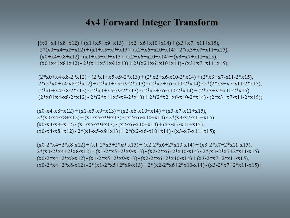 4x4 Forward Integer Transform [(x0+x4+x8+x12) + (x1+x5+x9+x13) + (x2+x6+x10+x14) + (x3+x7+x11+x15), 2*(x0+x4+x8+x12) + (x1+x5+x9+x13) - (x2+x6+x10+x14) - 2*(x3+x7+x11+x15), (x0+x4+x8+x12) - (x1+x5+x9+x13) - (x2+x6+x10+x14) + (x3+x7+x11+x15), (x0+x4+x8+x12) - 2*(x1+x5+x9+x13) + 2*(x2+x6+x10+x14) - (x3+x7+x11+x15); (2*x0+x4-x8-2*x12) + (2*x1+x5-x9-2*x13) + (2*x2+x6-x10-2*x14) + (2*x3+x7-x11-2*x15), 2*(2*x0+x4-x8-2*x12) + (2*x1+x5-x9-2*x13) - (2*x2+x6-x10-2*x14) - 2*(2*x3+x7-x11-2*x15), (2*x0+x4-x8-2*x12) - (2*x1+x5-x9-2*x13) - (2*x2+x6-x10-2*x14) + (2*x3+x7-x11-2*x15), (2*x0+x4-x8-2*x12) - 2*(2*x1+x5-x9-2*x13) + 2*(2*x2+x6-x10-2*x14) - (2*x3+x7-x11-2*x15); (x0-x4-x8+x12) + (x1-x5-x9+x13) + (x2-x6-x10+x14) + (x3-x7-x11+x15), 2*(x0-x4-x8+x12) + (x1-x5-x9+x13) - (x2-x6-x10+x14) - 2*(x3-x7-x11+x15), (x0-x4-x8+x12) - (x1-x5-x9+x13) - (x2-x6-x10+x14) + (x3-x7-x11+x15), (x0-x4-x8+x12) - 2*(x1-x5-x9+x13) + 2*(x2-x6-x10+x14) - (x3-x7-x11+x15); (x0-2*x4+2*x8-x12) + (x1-2*x5+2*x9-x13) + (x2-2*x6+2*x10-x14) + (x3-2*x7+2*x11-x15), 2*(x0-2*x4+2*x8-x12) + (x1-2*x5+2*x9-x13) - (x2-2*x6+2*x10-x14) - 2*(x3-2*x7+2*x11-x15), (x0-2*x4+2*x8-x12) - (x1-2*x5+2*x9-x13) - (x2-2*x6+2*x10-x14) + (x3-2*x7+2*x11-x15), (x0-2*x4+2*x8-x12) - 2*(x1-2*x5+2*x9-x13) + 2*(x2-2*x6+2*x10-x14) - (x3-2*x7+2*x11-x15)]