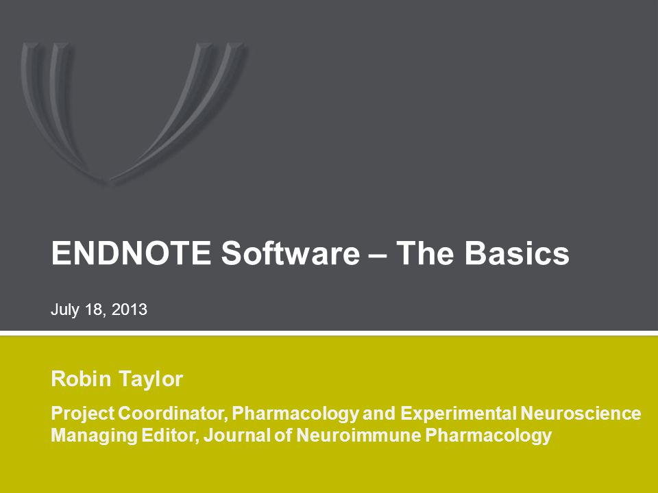 ENDNOTE Software – The Basics Robin Taylor Project Coordinator, Pharmacology and Experimental Neuroscience Managing Editor, Journal of Neuroimmune Pharmacology July 18, 2013