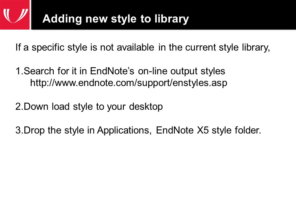 Adding new style to library If a specific style is not available in the current style library, 1.Search for it in EndNote's on-line output styles http://www.endnote.com/support/enstyles.asp 2.Down load style to your desktop 3.Drop the style in Applications, EndNote X5 style folder.