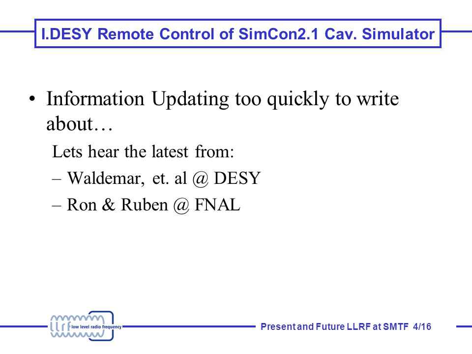 Present and Future LLRF at SMTF 5/16 II.Reestablish Local Control of CC1 with SimCon2.1 Requires: –Development crate to be moved and Installed A0 (RC, RR) –B.Chase's VectMod needs to be resurrected (BC) –Alexander (?) to set up SimCon2.1 identical to recent March test and debug (AB, RC, RR, TK, BC, etc) Windows or Solaris Control .