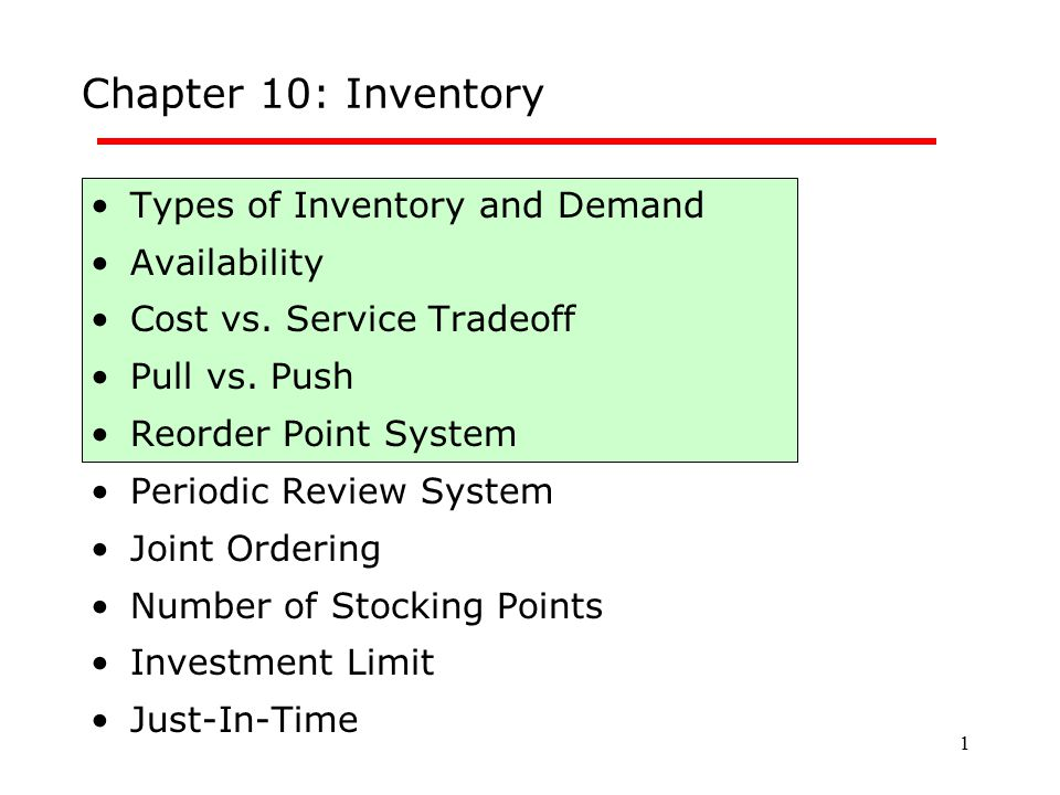 1 Chapter 10: Inventory Types of Inventory and Demand Availability Cost vs. Service Tradeoff Pull vs. Push Reorder Point System Periodic Review System