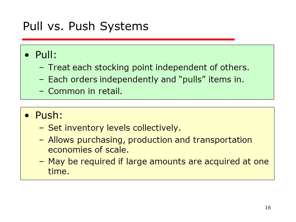 """16 Pull vs. Push Systems Pull: –Treat each stocking point independent of others. –Each orders independently and """"pulls"""" items in. –Common in retail. P"""